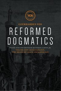 Reformed Dogmatics Volume 5 by Geerhardus Vos